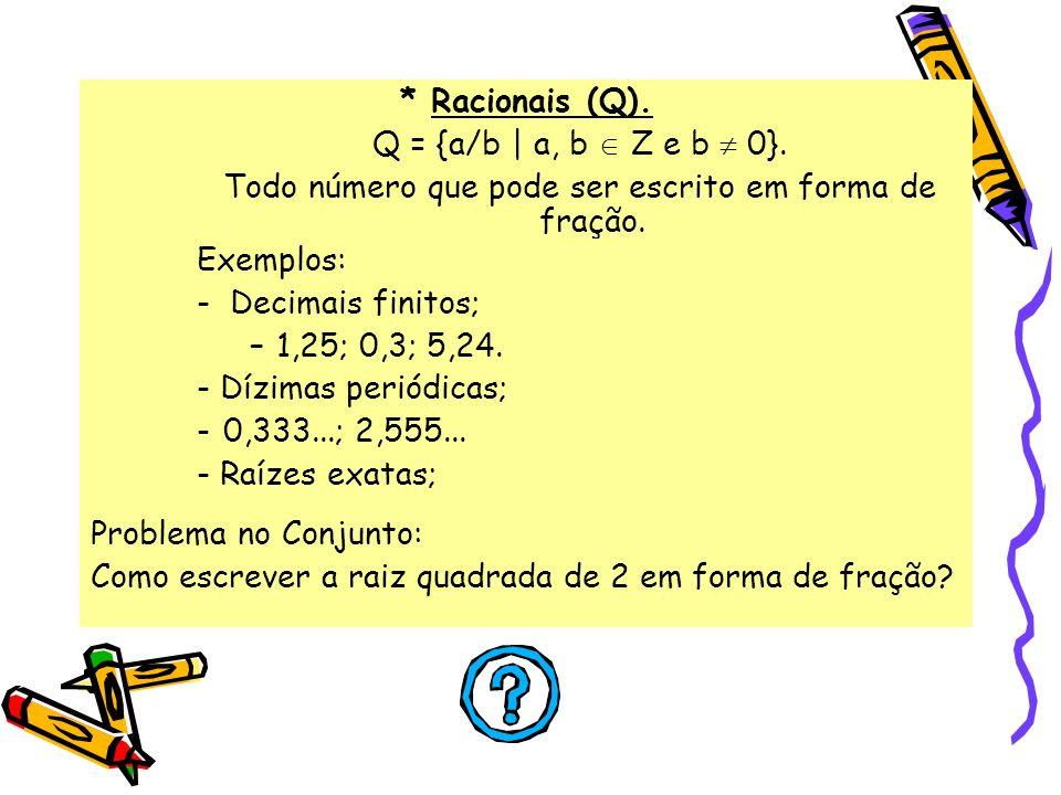 * Racionais (Q). Q = {a/b | a, b Z e b 0}. Todo número que pode ser escrito em forma de fração. Exemplos: - Decimais finitos; –1,25; 0,3; 5,24. - Dízi