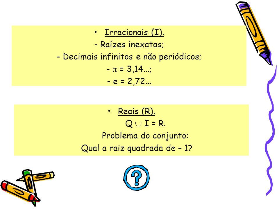 Irracionais (I). - Raízes inexatas; - Decimais infinitos e não periódicos; - = 3,14...; - e = 2,72... Reais (R). Q I = R. Problema do conjunto: Qual a