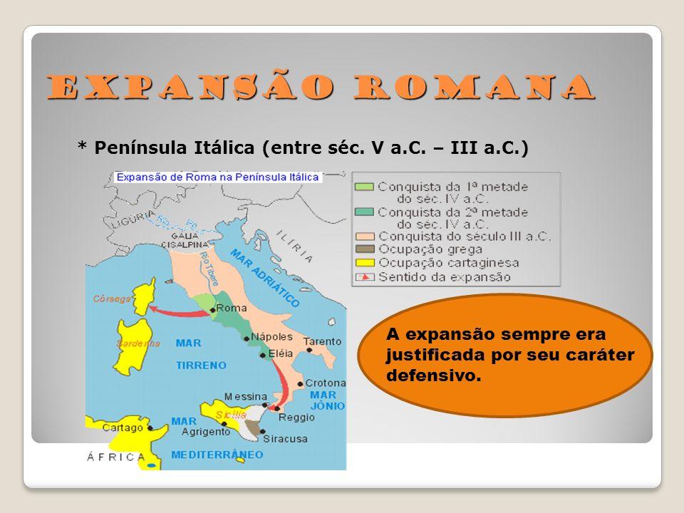 Expansão Romana * Península Itálica (entre séc. V a.C. – III a.C.) A expansão sempre era justificada por seu caráter defensivo.