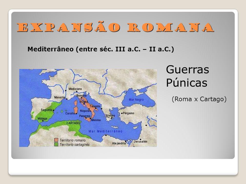 Expansão Romana Mediterrâneo (entre séc. III a.C. – II a.C.) Guerras Púnicas (Roma x Cartago)