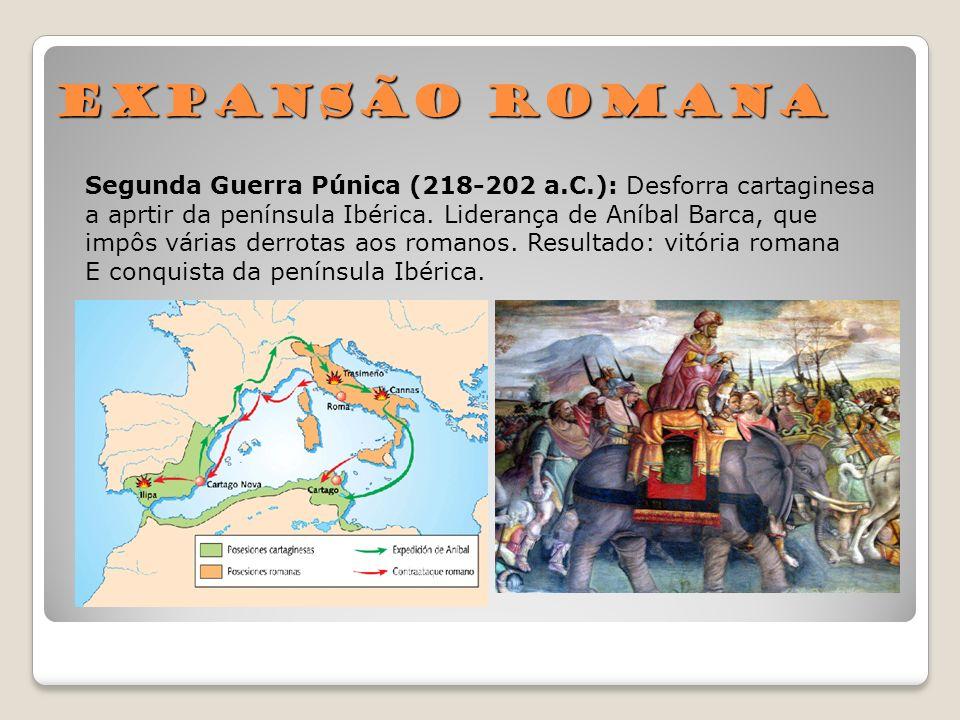 Expansão Romana Segunda Guerra Púnica (218-202 a.C.): Desforra cartaginesa a aprtir da península Ibérica. Liderança de Aníbal Barca, que impôs várias