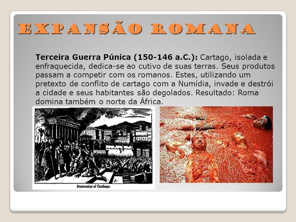 Expansão Romana Terceira Guerra Púnica (150-146 a.C.): Cartago, isolada e enfraquecida, dedica-se ao cutivo de suas terras. Seus produtos passam a com
