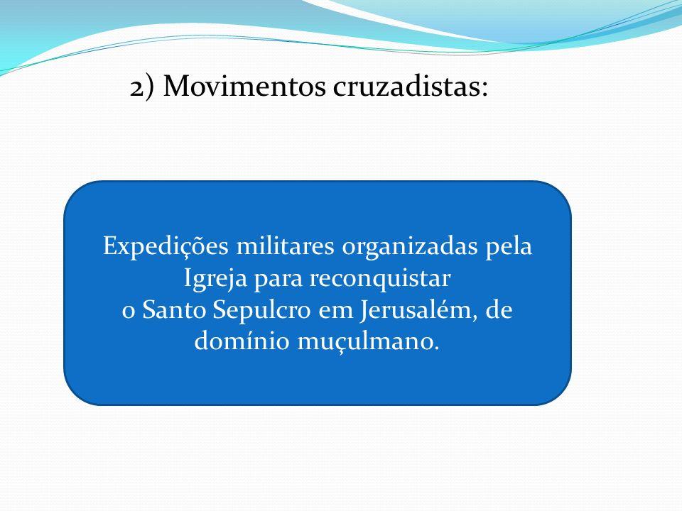 2) Movimentos cruzadistas: Expedições militares organizadas pela Igreja para reconquistar o Santo Sepulcro em Jerusalém, de domínio muçulmano.