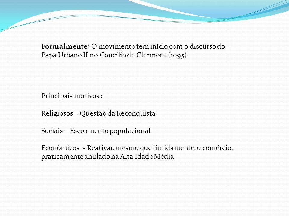 Formalmente: O movimento tem início com o discurso do Papa Urbano II no Concílio de Clermont (1095) Principais motivos : Religiosos – Questão da Recon