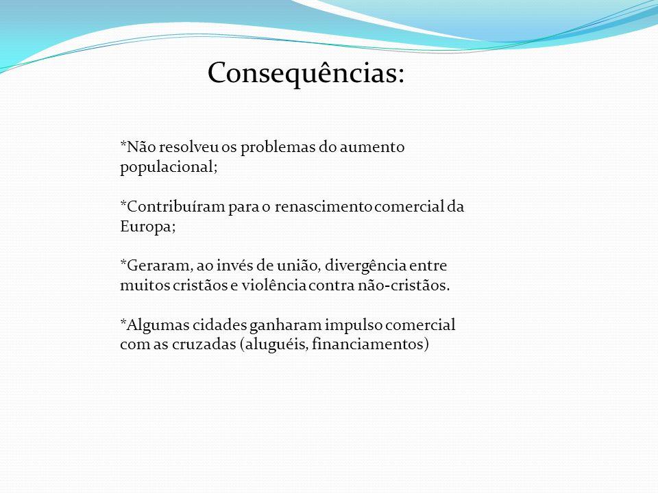 Consequências: *Não resolveu os problemas do aumento populacional; *Contribuíram para o renascimento comercial da Europa; *Geraram, ao invés de união,