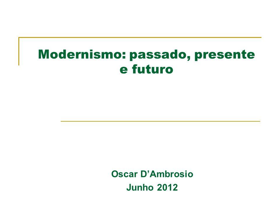 Modernismo: passado, presente e futuro Oscar DAmbrosio Junho 2012