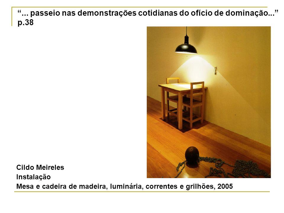 Cildo Meireles Instalação Mesa e cadeira de madeira, luminária, correntes e grilhões, 2005... passeio nas demonstrações cotidianas do ofício de domina