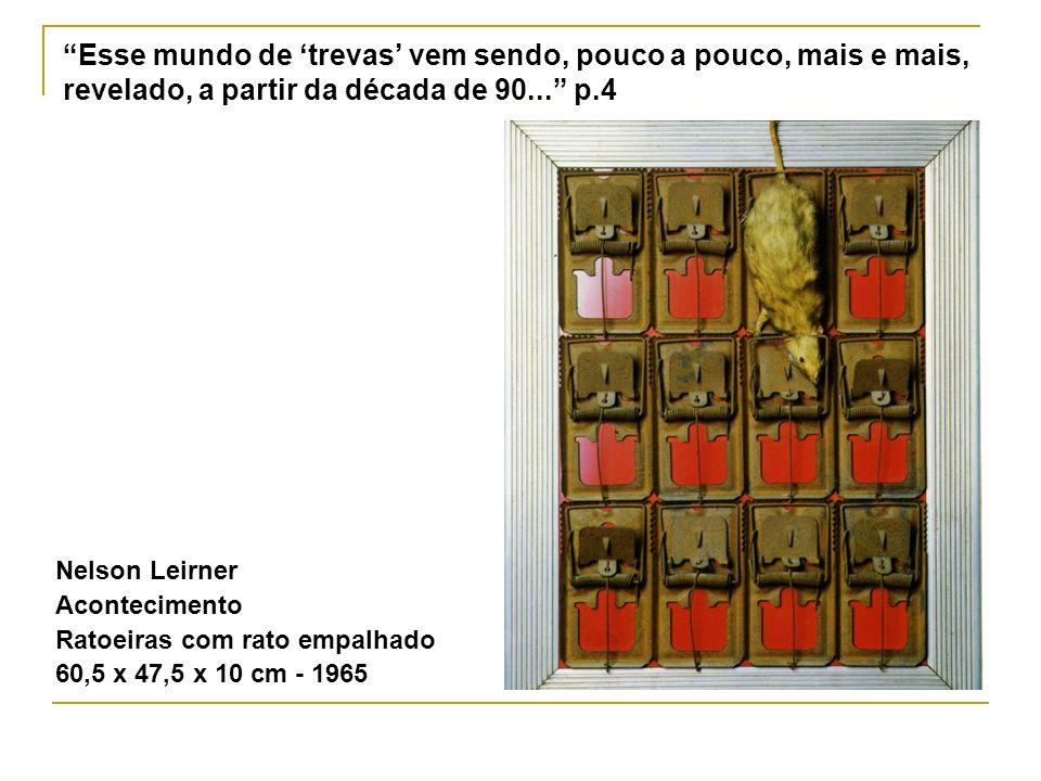 Esse mundo de trevas vem sendo, pouco a pouco, mais e mais, revelado, a partir da década de 90... p.4 Nelson Leirner Acontecimento Ratoeiras com rato