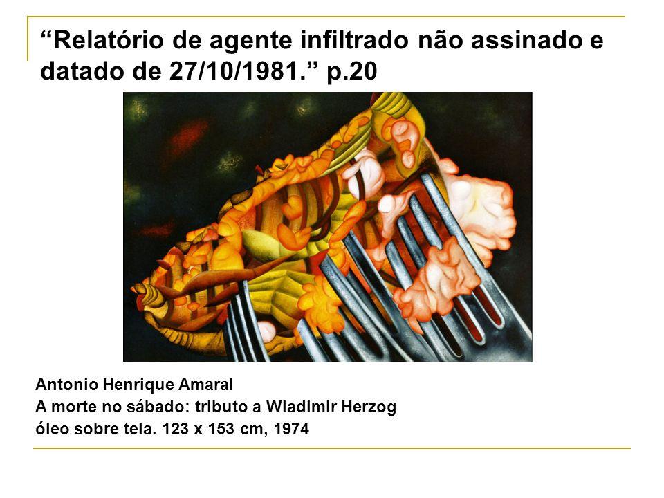 Relatório de agente infiltrado não assinado e datado de 27/10/1981. p.20 Antonio Henrique Amaral A morte no sábado: tributo a Wladimir Herzog óleo sob