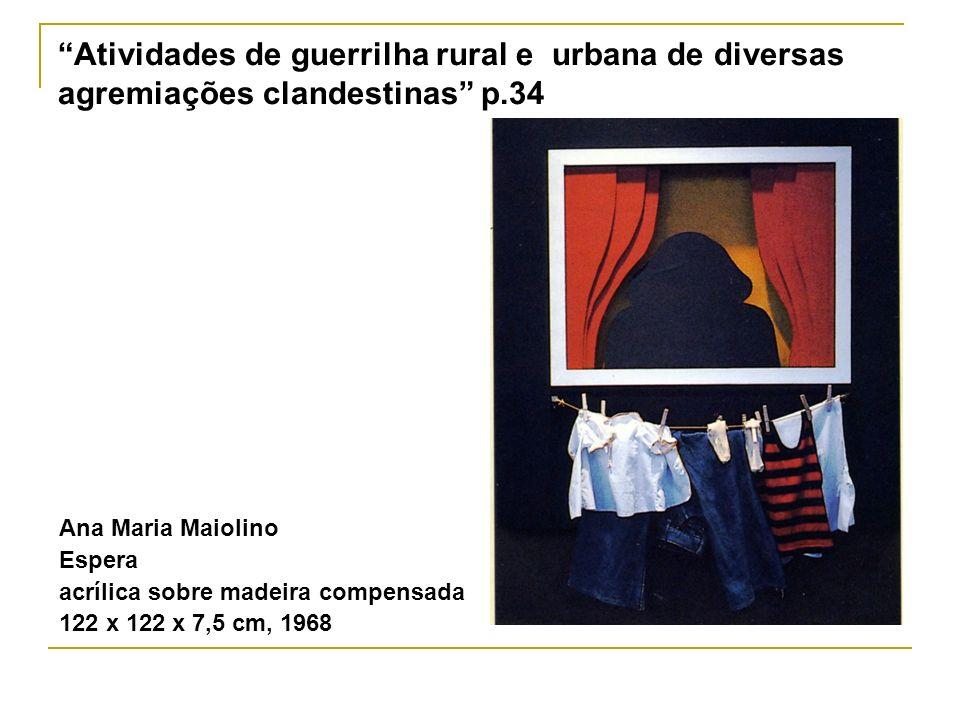 Atividades de guerrilha rural e urbana de diversas agremiações clandestinas p.34 Ana Maria Maiolino Espera acrílica sobre madeira compensada 122 x 122