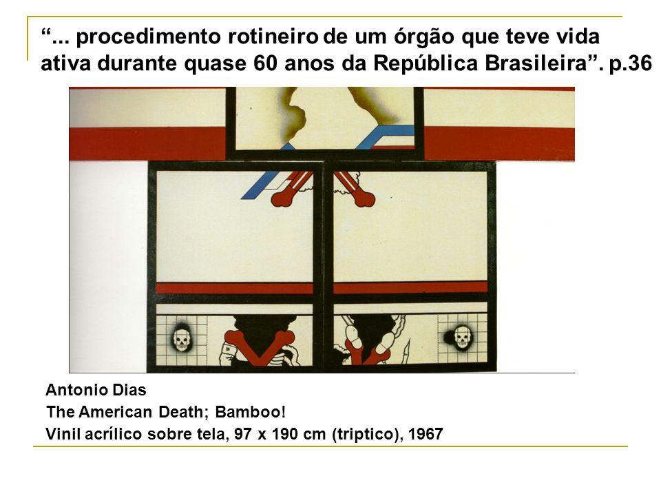 ... procedimento rotineiro de um órgão que teve vida ativa durante quase 60 anos da República Brasileira. p.36 Antonio Dias The American Death; Bamboo