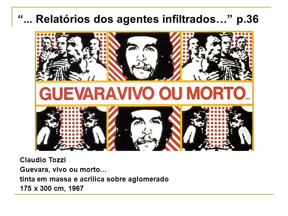 Claudio Tozzi Guevara, vivo ou morto... tinta em massa e acrílica sobre aglomerado 175 x 300 cm, 1967... Relatórios dos agentes infiltrados… p.36