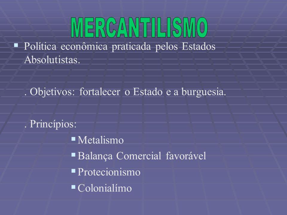 Política econômica praticada pelos Estados Absolutistas.. Objetivos: fortalecer o Estado e a burguesia.. Princípios: Metalismo Balança Comercial favor
