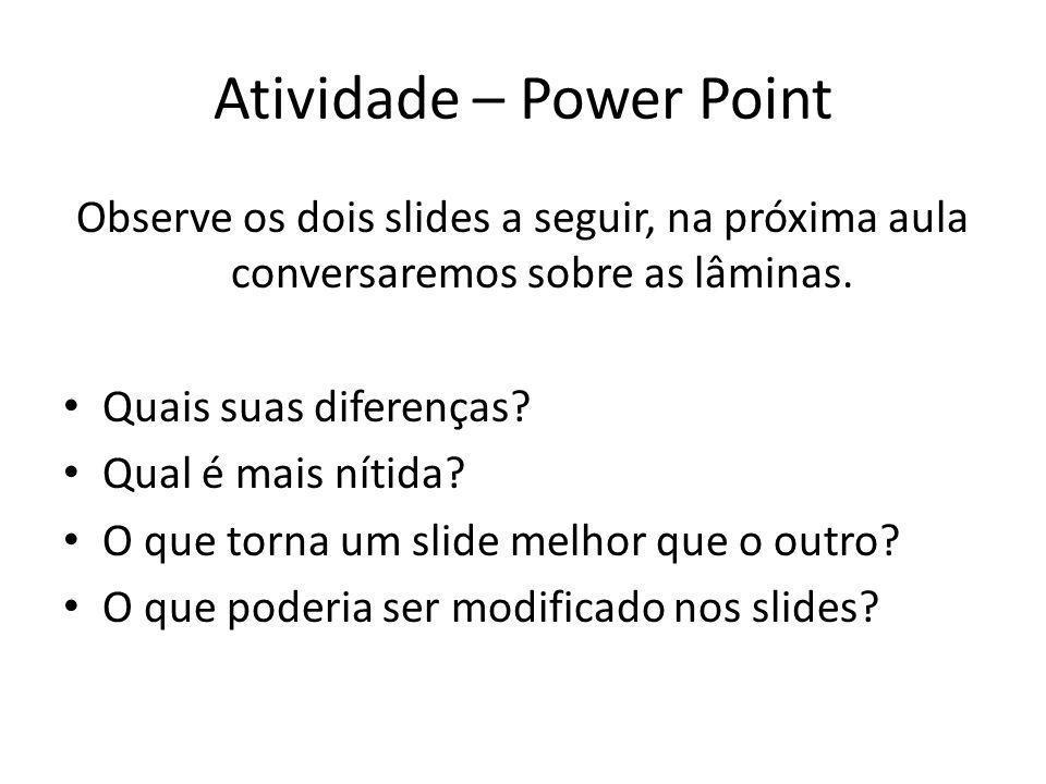 Atividade – Power Point Observe os dois slides a seguir, na próxima aula conversaremos sobre as lâminas. Quais suas diferenças? Qual é mais nítida? O