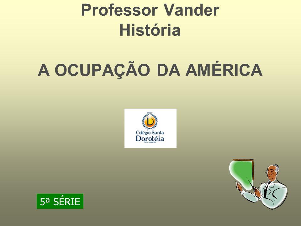 Professor Vander História A OCUPAÇÃO DA AMÉRICA 5ª SÉRIE