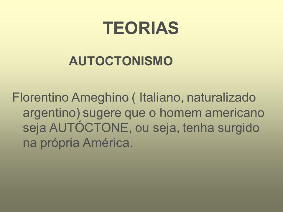 AUTOCTONISMO Florentino Ameghino ( Italiano, naturalizado argentino) sugere que o homem americano seja AUTÓCTONE, ou seja, tenha surgido na própria Am