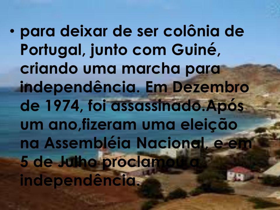 para deixar de ser colônia de Portugal, junto com Guiné, criando uma marcha para independência. Em Dezembro de 1974, foi assassinado.Após um ano,fizer