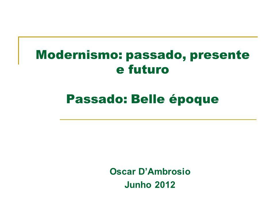 Modernismo: passado, presente e futuro Passado: Belle époque Oscar DAmbrosio Junho 2012
