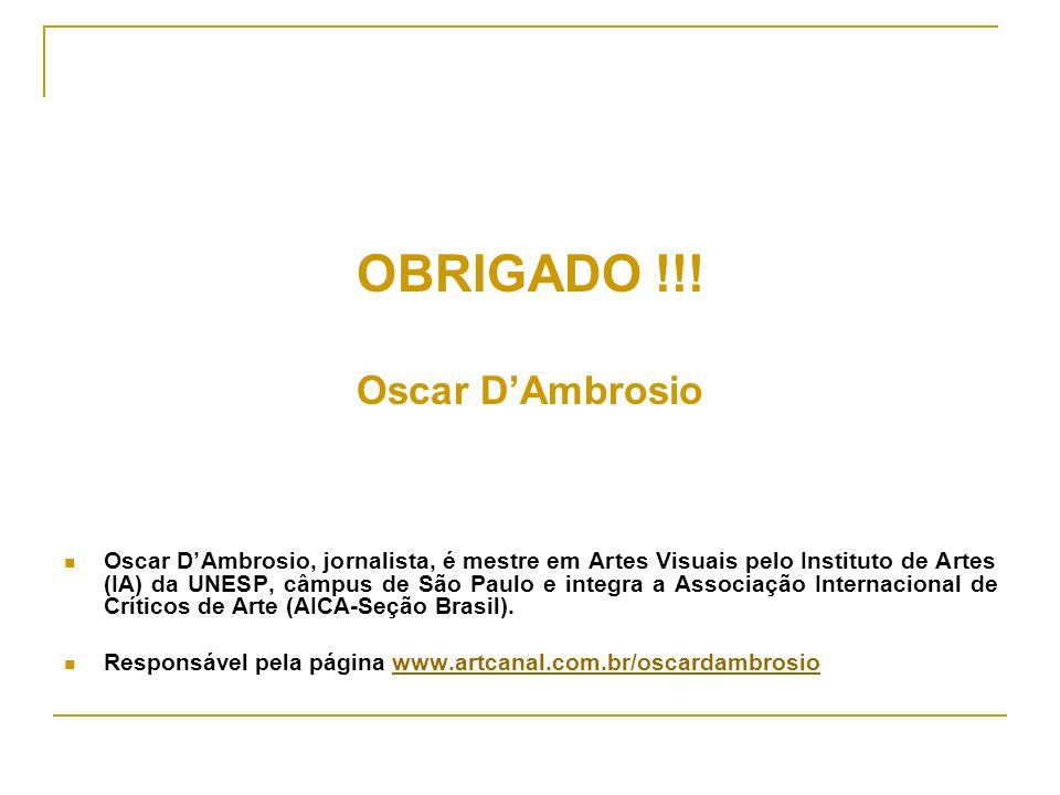 OBRIGADO !!! Oscar DAmbrosio Oscar DAmbrosio, jornalista, é mestre em Artes Visuais pelo Instituto de Artes (IA) da UNESP, câmpus de São Paulo e integ
