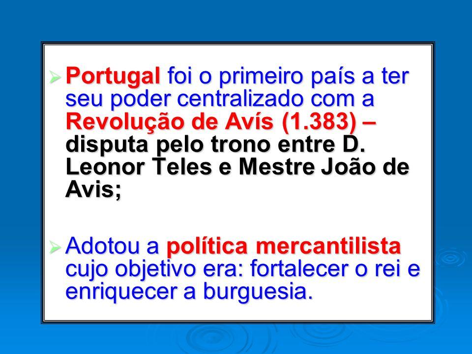 Portugal foi o primeiro país a ter seu poder centralizado com a Revolução de Avís (1.383) – disputa pelo trono entre D. Leonor Teles e Mestre João de
