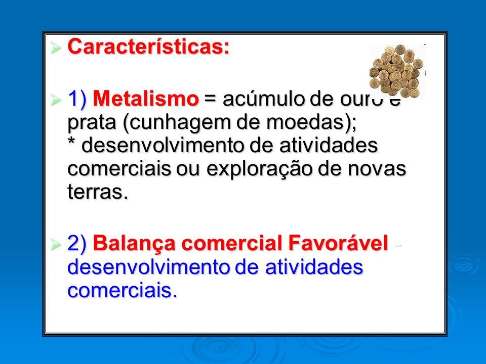 Características: Características: 1) Metalismo = acúmulo de ouro e prata (cunhagem de moedas); * desenvolvimento de atividades comerciais ou exploraçã