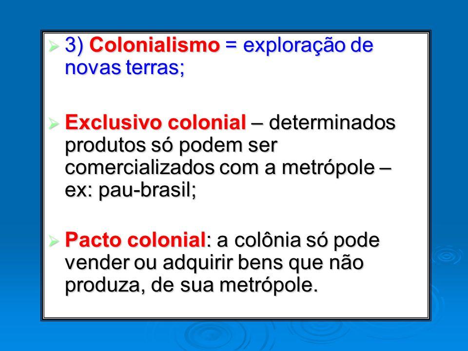3) Colonialismo = exploração de novas terras; 3) Colonialismo = exploração de novas terras; Exclusivo colonial – determinados produtos só podem ser co
