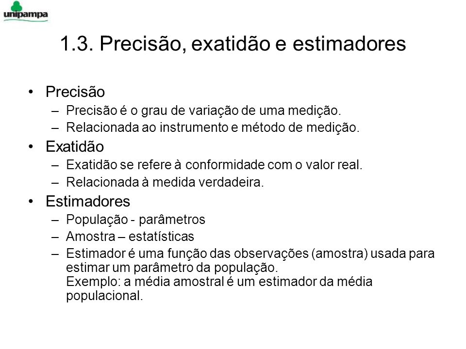 1.3. Precisão, exatidão e estimadores Precisão –Precisão é o grau de variação de uma medição. –Relacionada ao instrumento e método de medição. Exatidã