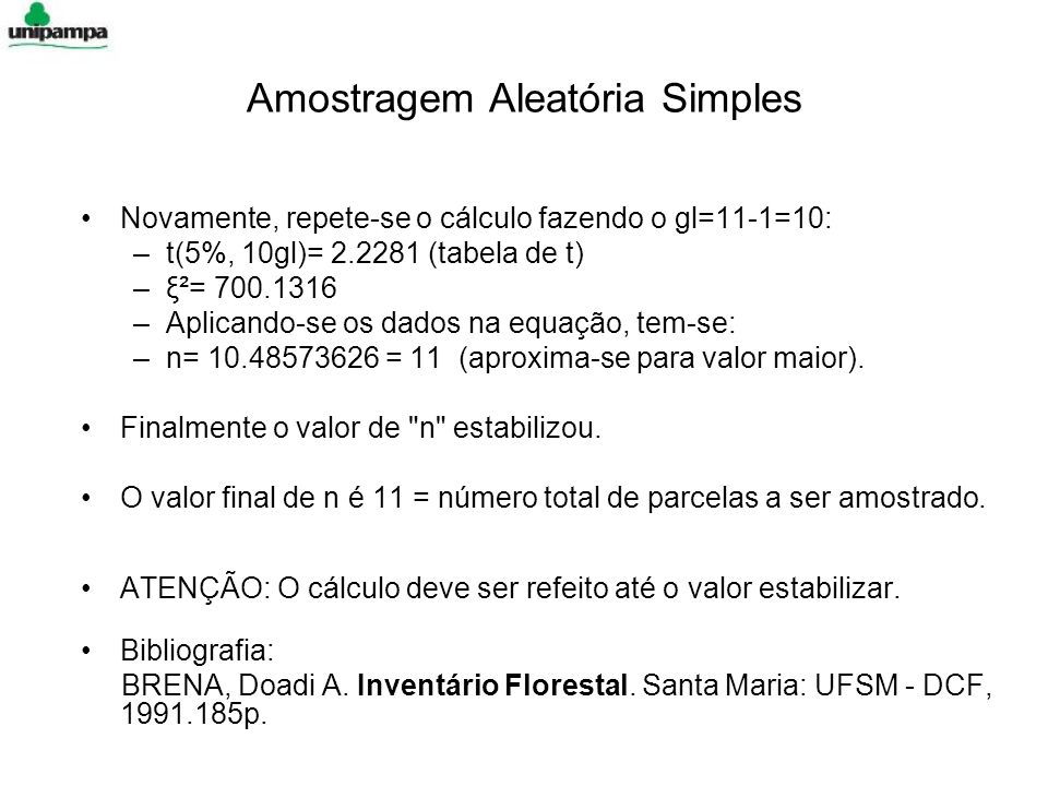 Amostragem Aleatória Simples Novamente, repete-se o cálculo fazendo o gl=11-1=10: –t(5%, 10gl)= 2.2281 (tabela de t) –ξ²= 700.1316 –Aplicando-se os dados na equação, tem-se: –n= 10.48573626 = 11 (aproxima-se para valor maior).