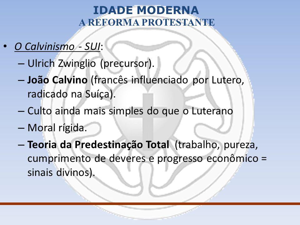 IDADE MODERNA A REFORMA PROTESTANTE O Calvinismo - SUI: – Ulrich Zwinglio (precursor). – João Calvino (francês influenciado por Lutero, radicado na Su