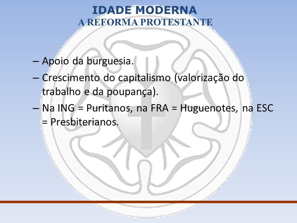 IDADE MODERNA A REFORMA PROTESTANTE – Apoio da burguesia. – Crescimento do capitalismo (valorização do trabalho e da poupança). – Na ING = Puritanos,