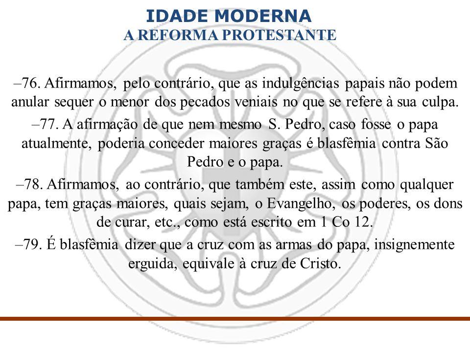 IDADE MODERNA A REFORMA PROTESTANTE –76. Afirmamos, pelo contrário, que as indulgências papais não podem anular sequer o menor dos pecados veniais no