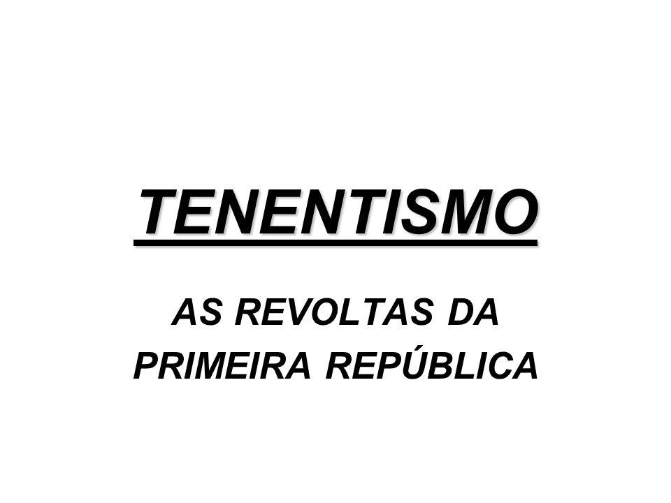 TENENTISMO AS REVOLTAS DA PRIMEIRA REPÚBLICA