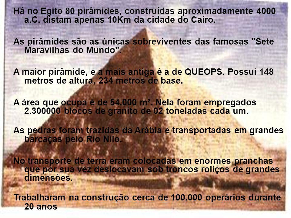 Há no Egito 80 pirâmides, construídas aproximadamente 4000 a.C. distam apenas 10Km da cidade do Cairo. As pirâmides são as únicas sobreviventes das fa
