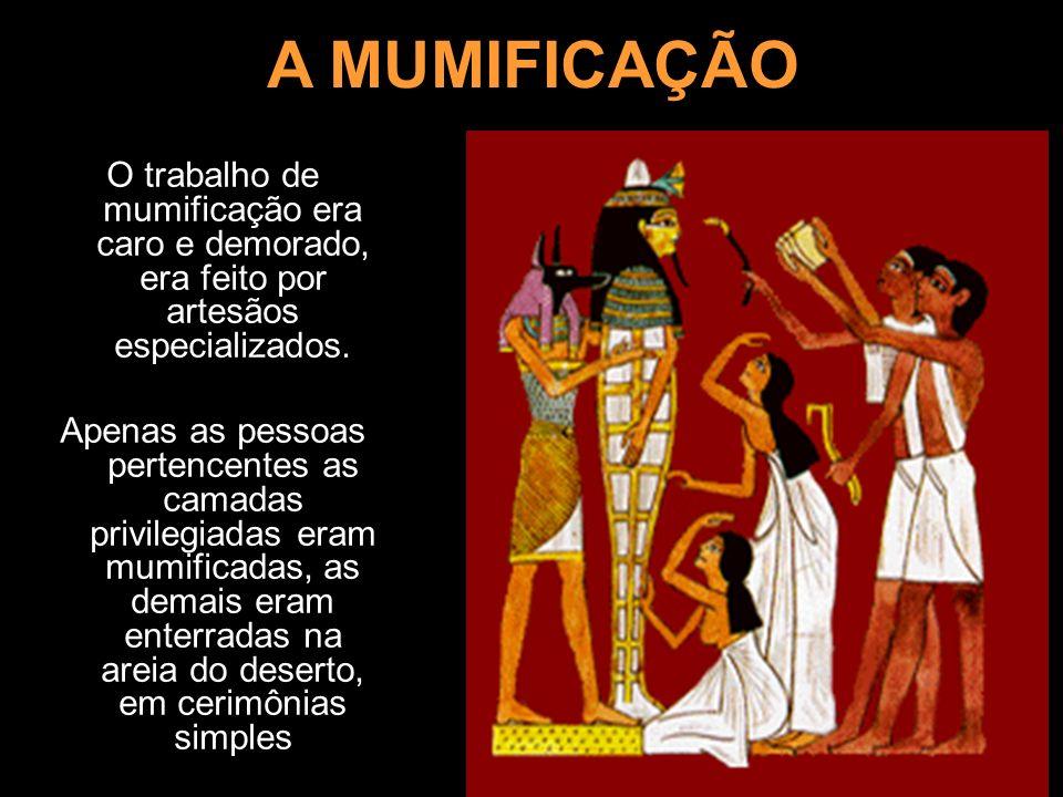 A MUMIFICAÇÃO O trabalho de mumificação era caro e demorado, era feito por artesãos especializados. Apenas as pessoas pertencentes as camadas privileg