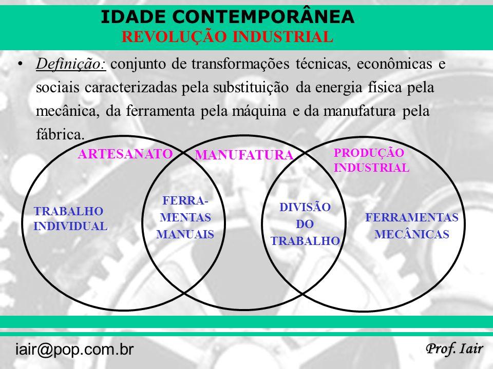 IDADE CONTEMPORÂNEA Prof. Iair iair@pop.com.br REVOLUÇÃO INDUSTRIAL Definição: conjunto de transformações técnicas, econômicas e sociais caracterizada