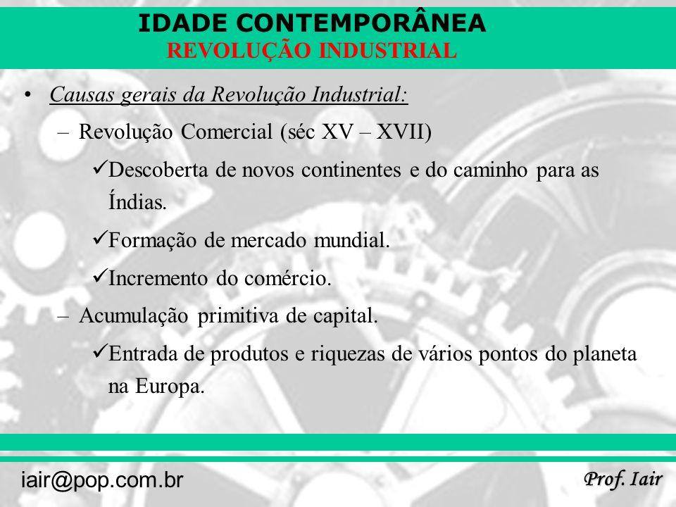 IDADE CONTEMPORÂNEA Prof. Iair iair@pop.com.br REVOLUÇÃO INDUSTRIAL Causas gerais da Revolução Industrial: –Revolução Comercial (séc XV – XVII) Descob