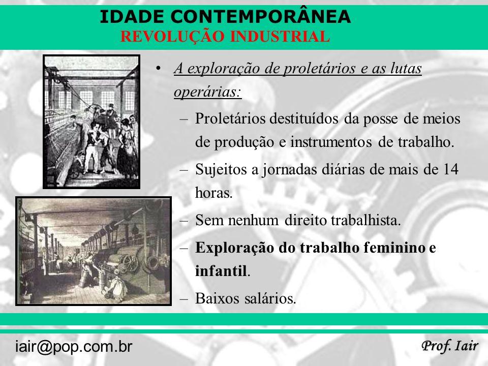 IDADE CONTEMPORÂNEA Prof. Iair iair@pop.com.br REVOLUÇÃO INDUSTRIAL A exploração de proletários e as lutas operárias: –Proletários destituídos da poss