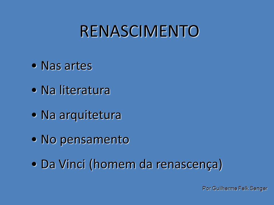RENASCIMENTO Nas artes Nas artes Na literatura Na literatura Na arquitetura Na arquitetura No pensamento No pensamento Da Vinci (homem da renascença) Da Vinci (homem da renascença) Por Guilherme Felk Senger