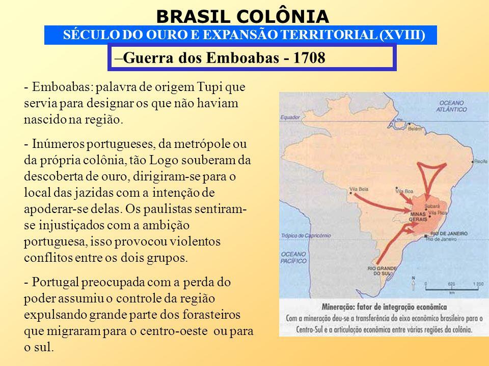 BRASIL COLÔNIA SÉCULO DO OURO E EXPANSÃO TERRITORIAL (XVIII) –Guerra dos Emboabas - 1708 - Emboabas: palavra de origem Tupi que servia para designar o