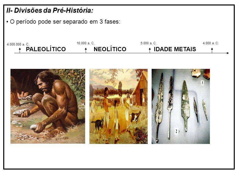 II- Divisões da Pré-História: O período pode ser separado em 3 fases: 4.000.000 a.