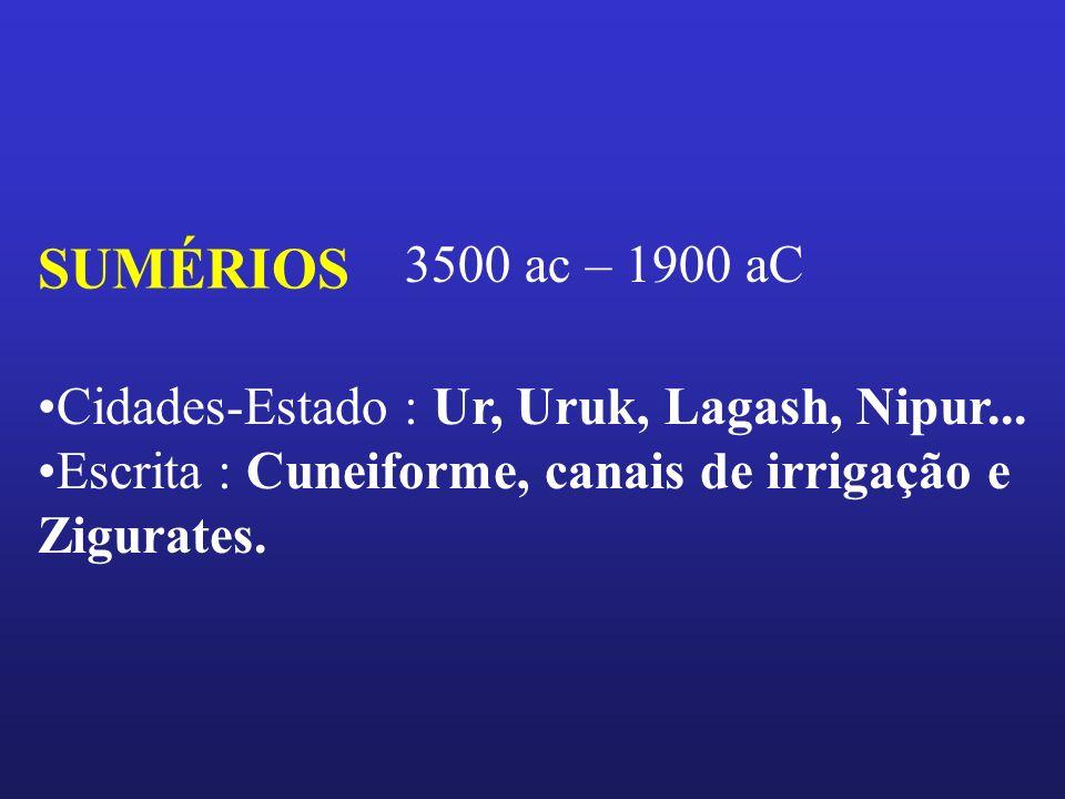 SUMÉRIOS 3500 ac – 1900 aC Cidades-Estado : Ur, Uruk, Lagash, Nipur... Escrita : Cuneiforme, canais de irrigação e Zigurates.
