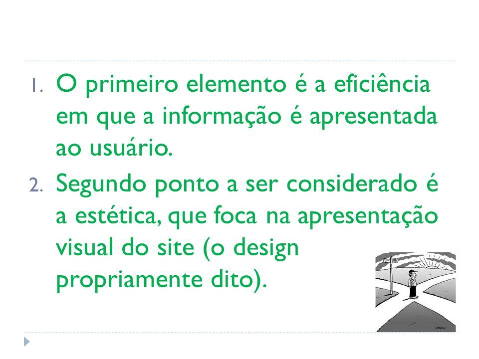 1. O primeiro elemento é a eficiência em que a informação é apresentada ao usuário. 2. Segundo ponto a ser considerado é a estética, que foca na apres