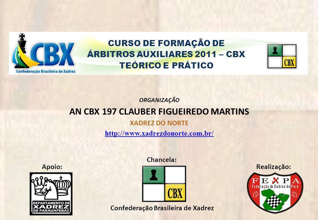 CURSO DE FORMAÇÃO DE ÁRBITROS AUXILIARES 2011 – CBX TEÓRICO E PRÁTICO ORGANIZAÇÃO AN CBX 197 CLAUBER FIGUEIREDO MARTINS XADREZ DO NORTE http://www.xad