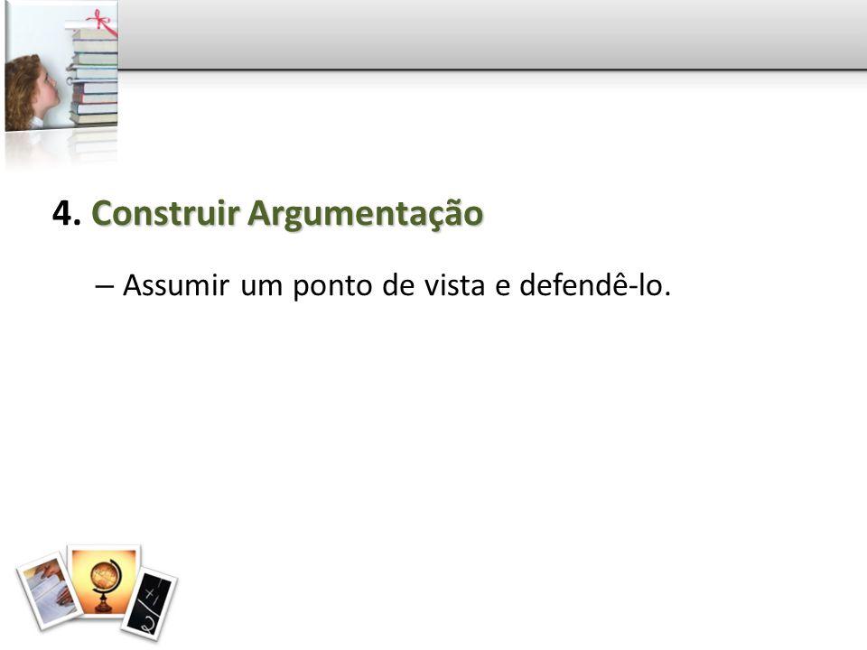 Construir Argumentação 4. Construir Argumentação – Assumir um ponto de vista e defendê-lo.