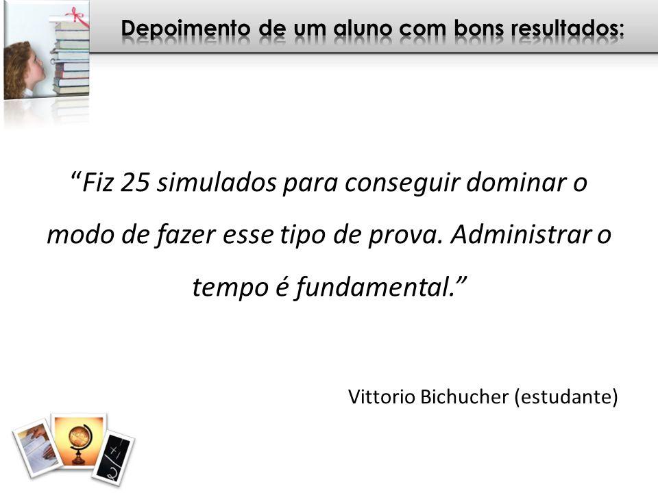 Fiz 25 simulados para conseguir dominar o modo de fazer esse tipo de prova. Administrar o tempo é fundamental. Vittorio Bichucher (estudante)