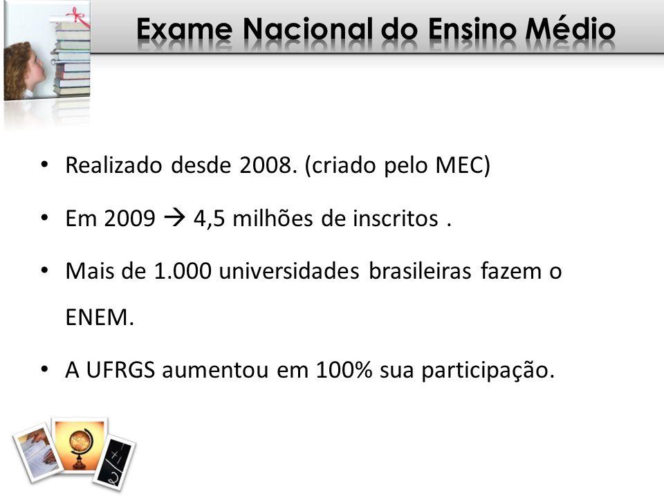 Realizado desde 2008. (criado pelo MEC) Em 2009 4,5 milhões de inscritos. Mais de 1.000 universidades brasileiras fazem o ENEM. A UFRGS aumentou em 10