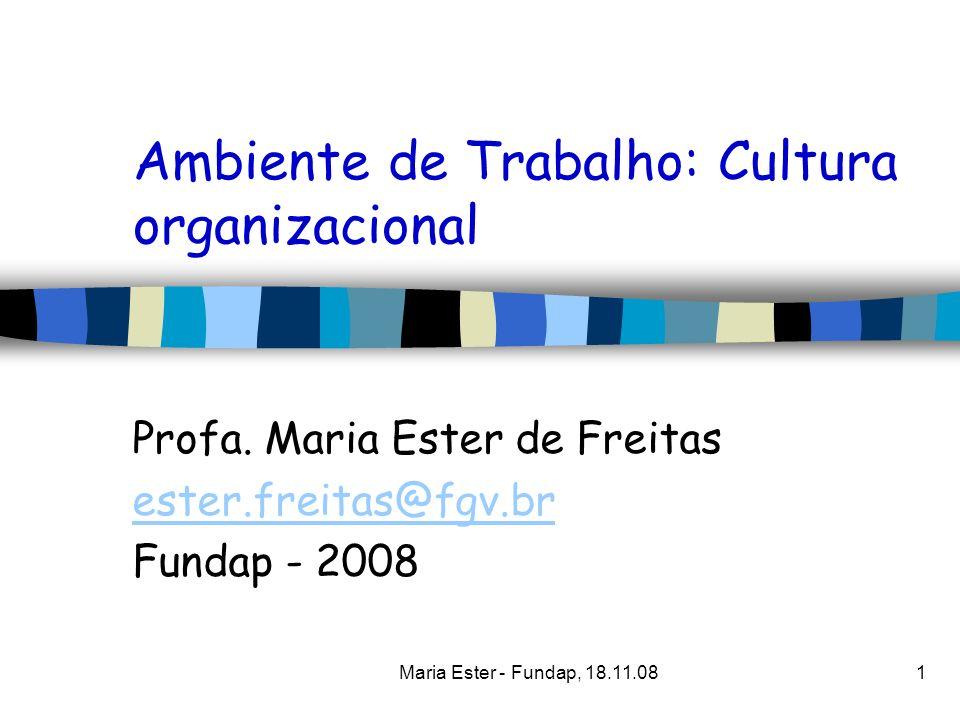 Maria Ester - Fundap, 18.11.081 Ambiente de Trabalho: Cultura organizacional Profa. Maria Ester de Freitas ester.freitas@fgv.br Fundap - 2008