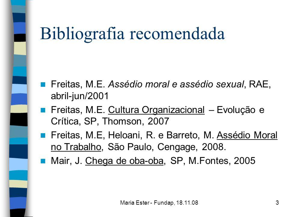 Maria Ester - Fundap, 18.11.083 Bibliografia recomendada Freitas, M.E. Assédio moral e assédio sexual, RAE, abril-jun/2001 Freitas, M.E. Cultura Organ