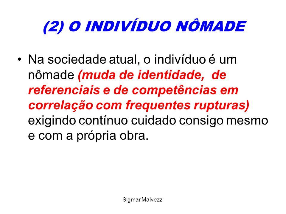 Sigmar Malvezzi (2) O INDIVÍDUO NÔMADE Na sociedade atual, o indivíduo é um nômade (muda de identidade, de referenciais e de competências em correlaçã