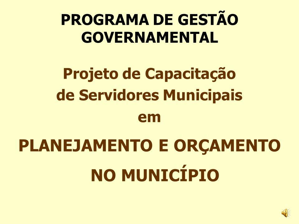 Projeto de Capacitação de Servidores Municipais em PLANEJAMENTO E ORÇAMENTO NO MUNICÍPIO PROGRAMA DE GESTÃO GOVERNAMENTAL
